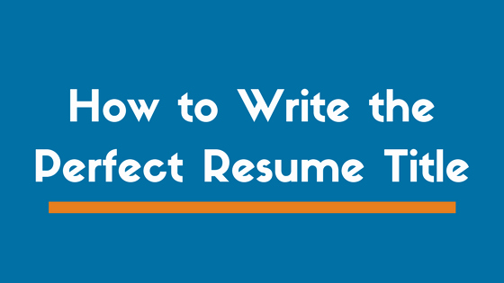 How to Write the Perfect Resume Title or Headline